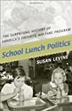 Susan Levine School Lunch Politics: The Surprising History of America's Favorite Welfare Program (Politics and Society in Twentieth Century America)
