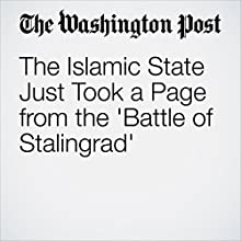 The Islamic State Just Took a Page from the 'Battle of Stalingrad' Other by Thomas Gibbons-Neff Narrated by Sam Scholl