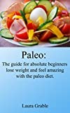 Paleo: The guide for absolute beginners, lose weight and feel amazing with paleo diet.