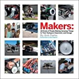 Makers: All Kinds of People Making Amazing Things In Garages, Basements, and Backyards. ~ Bob Parks