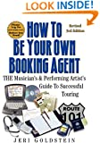 How To Be Your Own Booking Agent: THE Musician's & Performing Artist's Guide To Successful Touring