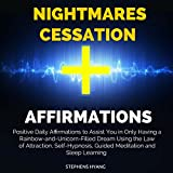 Nightmares Cessation Affirmations: Positive Daily Affirmations to Assist You in Only Having a Rainbow-and-Unicorn-Filled Dream Using the Law of Attraction, Self-Hypnosis, Guided Meditation