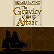 The Gravity of the Affair: Being an Account of Horatio Nelson's First Command Upon the Sea and Stars | Michael J. Martinez