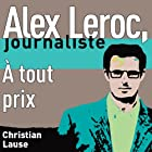 À tout prix [At All Costs]: Alex Leroc, journaliste (       UNABRIDGED) by Christian Lause Narrated by Christian Lause