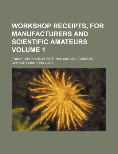 Workshop receipts, for manufacturers and scientific amateurs Volume 1