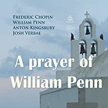 A Prayer of William Penn Performance Auteur(s) : Frederic Chopin, William Penn, Anton Kingsbury Narrateur(s) : Josh Verbae