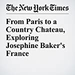 From Paris to a Country Chateau, Exploring Josephine Baker's France | Sloane Crosley
