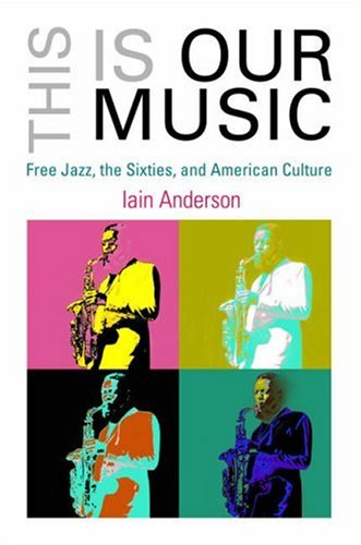 This Is Our Music: Free Jazz, the Sixties, and American Culture (Arts and Intellectual Life in Modern America)