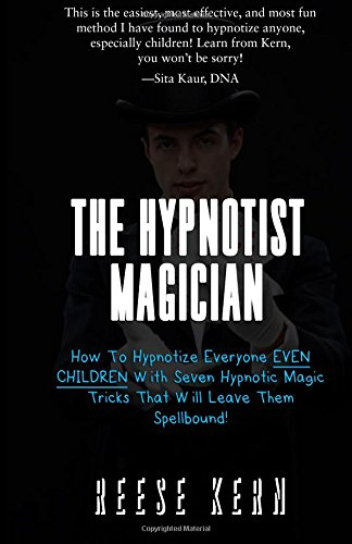 The Hypnotist Magician: How To Hypnotize Everyone EVEN CHILDREN With Seven Hypnotic Magic Tricks That Will Leave Them Spellbound!