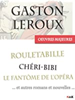 Les Oeuvres Majeures de Gaston Leroux: 39 titres, dont les aventures compl�tes de Rouletabille et Ch�ri-Bibi