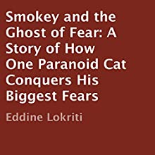 Smokey and the Ghost of Fear: A Story of How One Paranoid Cat Conquers His Biggest Fears (       UNABRIDGED) by Eddine Lokriti Narrated by Kenneth Sowards
