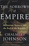 The Sorrows of Empire: Militarism, Secrecy, and the End of the Republic (0805070044) by Johnson, Chalmers