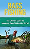 Bass Fishing: The Ultimate Guide to Mastering Bass Fishing for Life! (bass fishing, bass, fishing tackle, fly fishing, fishing, how to fish, bassmaster, fish, trout fishing)
