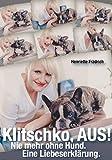 Klitschko, aus!: Nie mehr ohne Hund. Eine Liebeserkl�rung.