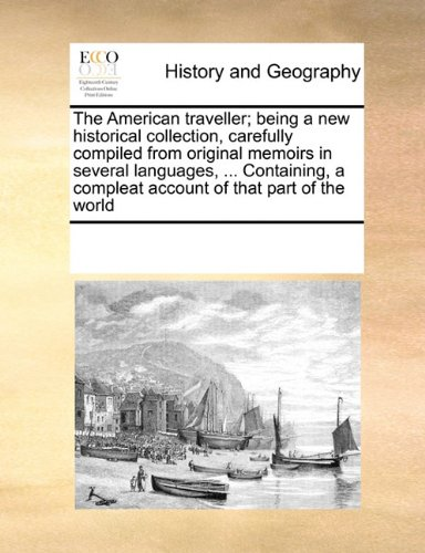 The American traveller; being a new historical collection, carefully compiled from original memoirs in several languages, ... Containing, a compleat account of that part of the world