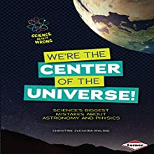 We're the Center of the Universe!: Science's Biggest Mistakes About Astronomy and Physics Audiobook by Christine Zuchora-Walske Narrated by  Intuitive