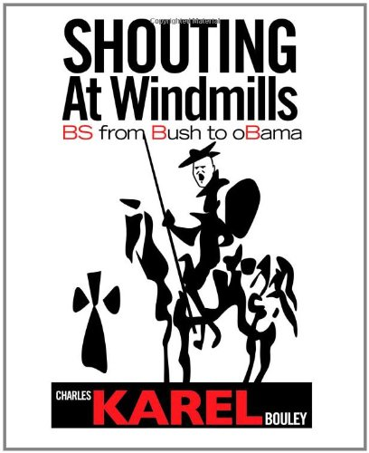 Shouting At Windmills: Bs From Bush To Obama