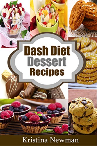 Dash Diet Desserts:  Satisfy Your Sweet Tooth With Over 50 Quick and Easy Dash Diet Recipes by Kristina Newman