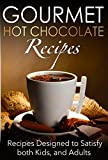 Gourmet Hot Chocolate Recipes: Recipes Designed to Satisfy both Kids, and Adults
