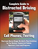Complete Guide to Distracted Driving: Cell Phones, Texting, Electronic Device Usage, Accidents, New Guidelines for Car Devices, Commercial Vehicle Operators, Laws and Programs