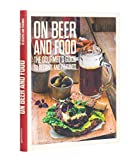On Beer and Food: The Gourmets Guide to Recipes and Pairings