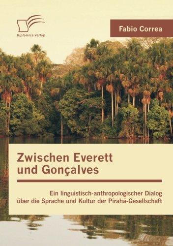 Zwischen Everett Und Goncalves: Ein Linguistisch-Anthropologischer Dialog Uber Die Sprache Und Kultur Der Piraha-Gesells