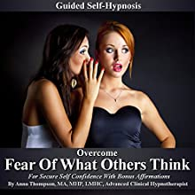 Overcome Fear of What Others Think Guided Self Hypnosis: For Secure Self Confidence with Bonus Affirmations  by Anna Thompson Narrated by Anna Thompson