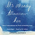 It's Already Tomorrow Here: Never Underestimate the Power of Running Away Audiobook by Lucetta Zaytoun Narrated by Lucetta Zaytoun