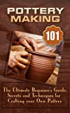 Pottery Making: The Ultimate Beginners Guide, Secrets And Techniques For Crafting Your Own Pottery