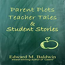 Parent Plots, Teacher Tales and Student Stories (       UNABRIDGED) by Edward M. Baldwin Narrated by Sarah Rogers