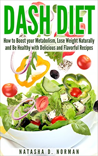 DASH Diet: How to Boost your Metabolism, Lose Weight Naturally and Be Healthy with Delicious and Flavorful Recipes by Natasha D. Norman