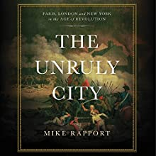 The Unruly City: London, Paris, and New York in the Age of Revolution Audiobook by Mike Rapport Narrated by Neil Dickson