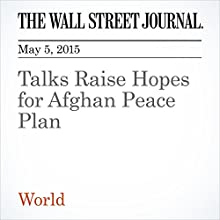 Talks Raise Hopes for Afghan Peace Plan (       UNABRIDGED) by Margherita Stancati Narrated by The Wall Street Journal