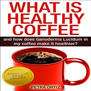 What Is Healthy Coffee and How Does Ganoderma Lucidum in My Coffee Make It Healthier? | [Petra Ortiz]