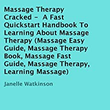 Massage Therapy Cracked: A Fast Quickstart Handbook to Learning About Massage Therapy (       UNABRIDGED) by Janelle Watkinson Narrated by Annette Martin