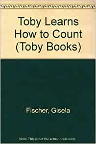 Toby Learns How to Count (Toby Books): Gisela Fischer, Ray