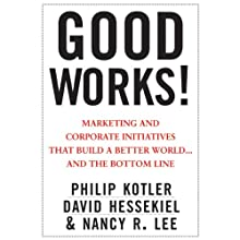 Good Works!: Marketing and Corporate Initiatives that Build a Better World...and the Bottom Line (       UNABRIDGED) by Philip Kotler, David Hessekiel, Nancy Lee Narrated by Christine Marshall