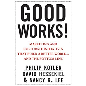 Good Works!: Marketing and Corporate Initiatives that Build a Better World...and the Bottom Line | [Philip Kotler, David Hessekiel, Nancy Lee]