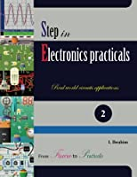 Step in Electronics Practicals: Real world circuits applications (Volume 2) Front Cover