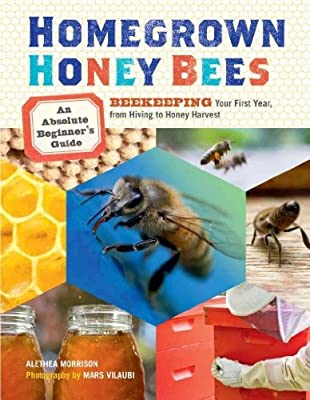 Homegrown Honey Bees An Absolute Beginners Guide To Beekeping Your First Year From Hiving To Honey Harvest Homegrown Honey Bees