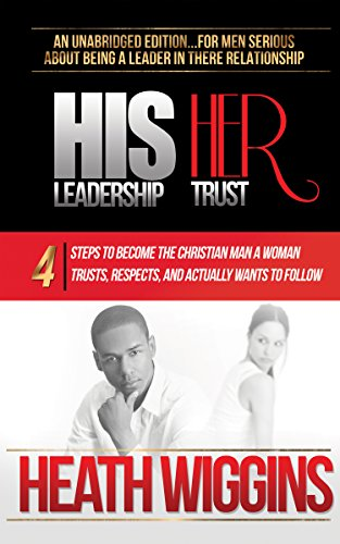 His Leadership Her Trust: 4 Steps To Become The Christian Man A Woman Trusts, Respects, And Actually Wants To Follow by Heath Wiggins ebook deal