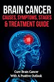 Brain Cancer Causes, Symptoms, Stages & Treatment Guide: Cure Brain Cancer With A Positive Outlook