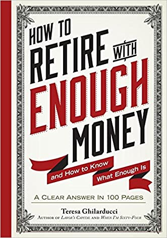 How to Retire with Enough Money: And How to Know What Enough Is written by Teresa Ghilarducci Ph.D