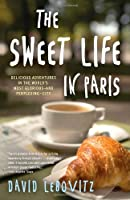 The Sweet Life in Paris: Delicious Adventures in the World&#39;s Most Glorious - and Perplexing - City