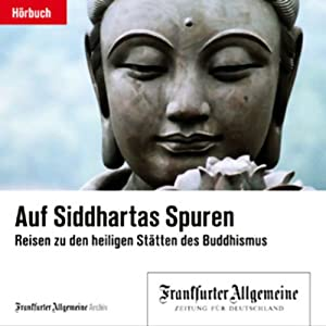 Auf Siddhartas Spuren - Reisen in die heiligen Stätten des Buddhismus (F.A.Z.-Dossier) Hörbuch