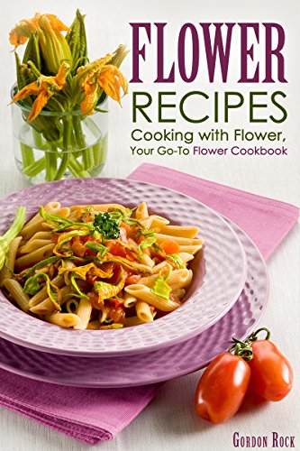 Free Kindle Book : Flower Recipes: Cooking with Flower, Your Go-To Flower Cookbook