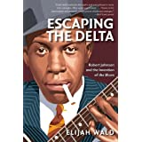 Escaping the Delta: Robert Johnson and the Invention of the Blues ~ Elijah Wald