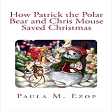 How Patrick the Polar Bear and Chris Mouse Saved Christmas (       UNABRIDGED) by Paula M. Ezop Narrated by Kat Marlowe