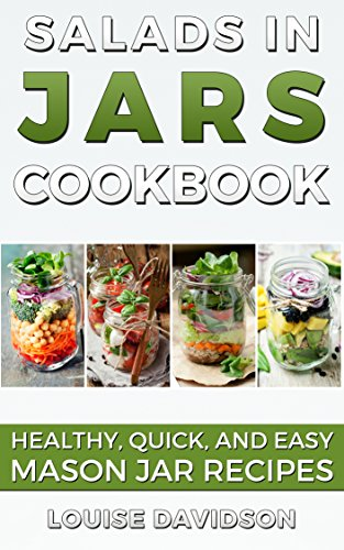 Salads in Jars Cookbook: Healthy, Quick and Easy Mason Jar Recipes by Louise Davidson