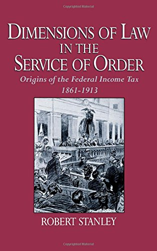 Dimensions of Law in the Service of Order: Origins of the Federal Income Tax, 1861-1913